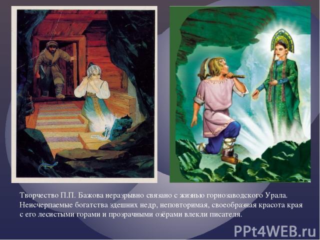 Творчество П.П. Бажова неразрывно связано с жизнью горнозаводского Урала. Неисчерпаемые богатства здешних недр, неповторимая, своеобразная красота края с его лесистыми горами и прозрачными озёрами влекли писателя.