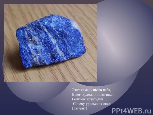 Этот камень цвета неба, В нем художник намешал Голубые незабудки Синеву уральских скал. (лазурит)