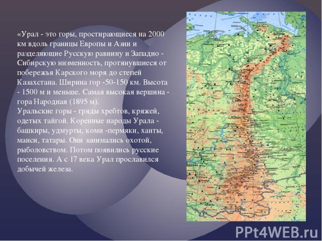 «Урал - это горы, простирающиеся на 2000 км вдоль границы Европы и Азии и разделяющие Русскую равнину и Западно - Сибирскую низменность, протянувшиеся от побережья Карского моря до степей Казахстана. Ширина гор -50-150 км. Высота - 1500 м и меньше. …