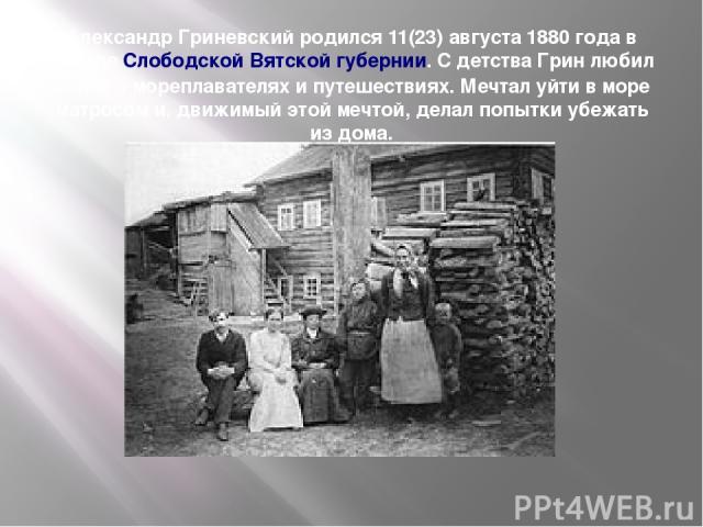 Александр Гриневский родился 11(23) августа 1880 года в городе Слободской Вятской губернии. С детства Грин любил книги о мореплавателях и путешествиях. Мечтал уйти в море матросом и, движимый этой мечтой, делал попытки убежать из дома.