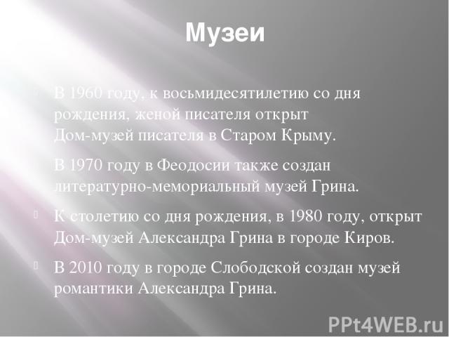 Музеи В 1960 году, к восьмидесятилетию со дня рождения, женой писателя открыт Дом-музей писателя в Старом Крыму. В 1970 году в Феодосии также создан литературно-мемориальный музей Грина. К столетию со дня рождения, в 1980 году, открыт Дом-музей Алек…