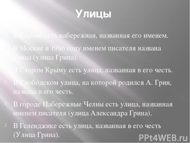 Улицы В Кирове есть набережная, названная его именем. В Москве в 1986 году именем писателя названа улица (улица Грина). В Старом Крыму есть улица, названная в его честь. В Слободском улица, на которой родился А. Грин, названа в его честь. В городе Н…