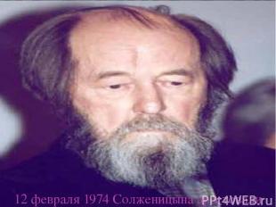 12 февраля 1974 Солженицына арестовали