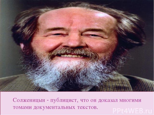Солженицын - публицист, что он доказал многими томами документальных текстов.