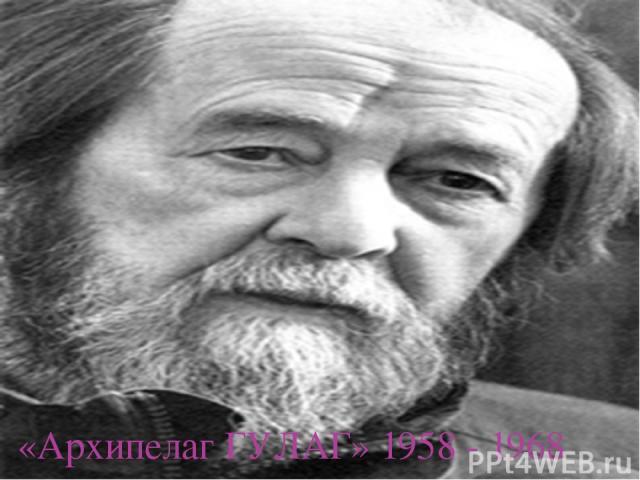 «Архипелаг ГУЛАГ» 1958 - 1968