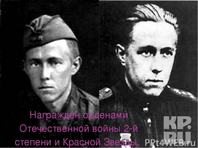 Награжден орденами Отечественной войны 2-й степени и Красной Звезды.