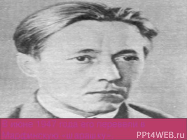 В июне 1947 года его перевели в Марфинскую «шарашку».