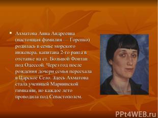 Ахматова Анна Андреевна (настоящая фамилия — Горенко) родилась в семье морского
