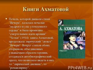 """Книги Ахматовой Печаль, которой дышали стихи """"Вечера"""", казалась печалью """"мудрого"""