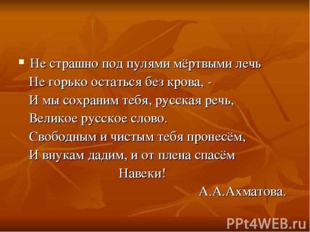 Не страшно под пулями мёртвыми лечь Не горько остаться без крова, - И мы сохраним тебя, русская речь, Великое русское слово. Свободным и чистым тебя пронесём, И внукам дадим, и от плена спасём Навеки! А.А.Ахматова.