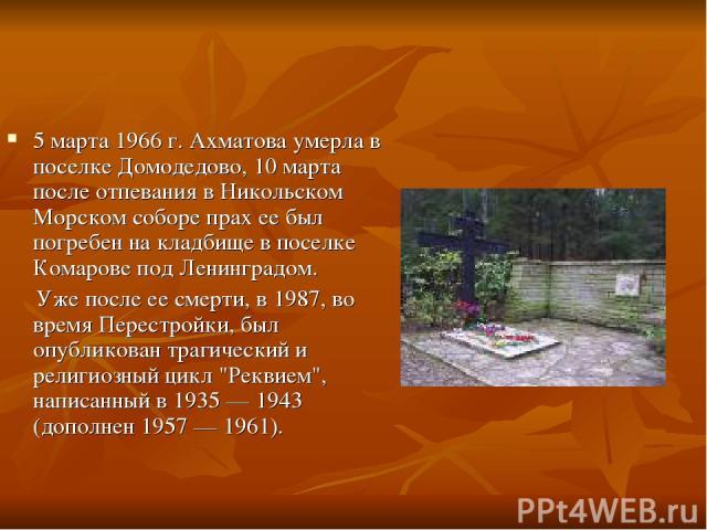 5 марта 1966 г. Ахматова умерла в поселке Домодедово, 10 марта после отпевания в Никольском Морском соборе прах ее был погребен на кладбище в поселке Комарове под Ленинградом. Уже после ее смерти, в 1987, во время Перестройки, был опубликован трагич…