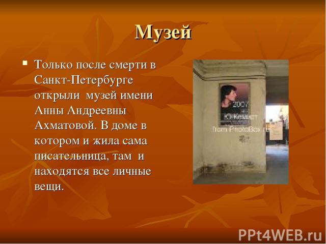 Музей Только после смерти в Санкт-Петербурге открыли музей имени Анны Андреевны Ахматовой. В доме в котором и жила сама писательница, там и находятся все личные вещи.