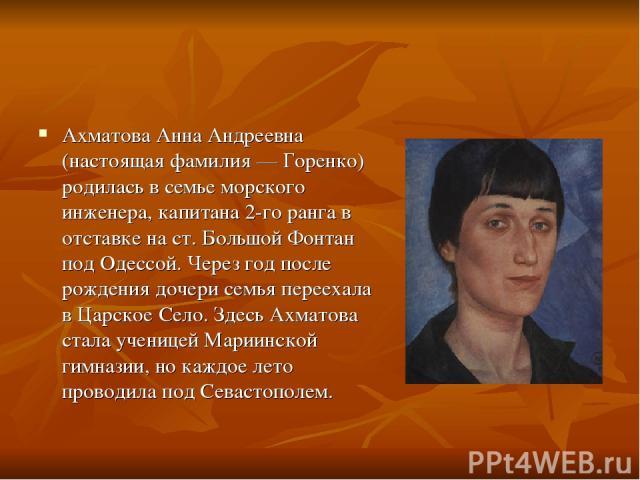 Ахматова Анна Андреевна (настоящая фамилия — Горенко) родилась в семье морского инженера, капитана 2-го ранга в отставке на ст. Большой Фонтан под Одессой. Через год после рождения дочери семья переехала в Царское Село. Здесь Ахматова стала ученицей…