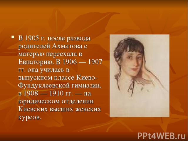 В 1905 г. после развода родителей Ахматова с матерью переехала в Евпаторию. В 1906 — 1907 гг. она училась в выпускном классе Киево-Фундуклеевской гимназии, в 1908 — 1910 гг. — на юридическом отделении Киевских высших женских курсов.