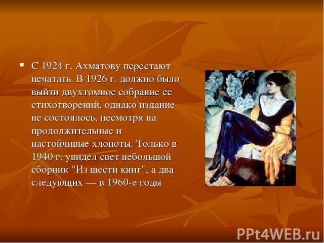 С 1924 г. Ахматову перестают печатать. В 1926 г. должно было выйти двухтомное собрание ее стихотворений, однако издание не состоялось, несмотря на продолжительные и настойчивые хлопоты. Только в 1940 г. увидел свет небольшой сборник