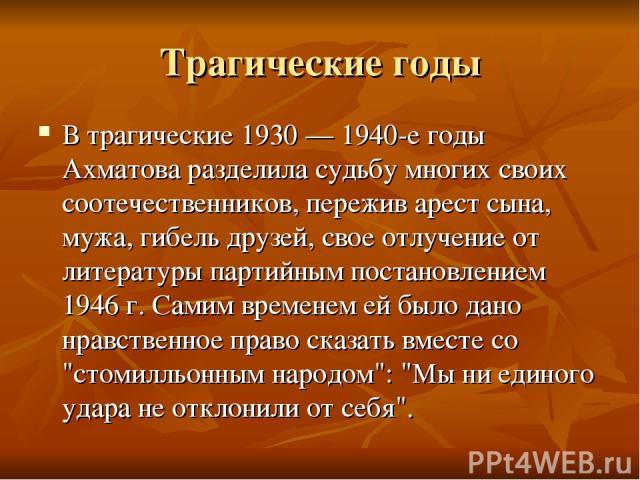 Трагические годы В трагические 1930 — 1940-е годы Ахматова разделила судьбу многих своих соотечественников, пережив арест сына, мужа, гибель друзей, свое отлучение от литературы партийным постановлением 1946 г. Самим временем ей было дано нравственн…