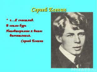 Сергей Есенин «…Я счастлив. В сонме бурь Неповторимые я вынес впечатленья. Серге