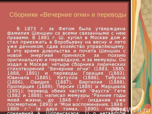 Сборники «Вечерние огни» и переводы В 1873 г. за Фетом была утверждена фамилия Шеншин со всеми связанными с нею правами. В 1881 г. Ш. купил в Москве дом и стал приезжать в Воробьевку на весну и лето уже дачником, сдав хозяйство управляющему. В это в…