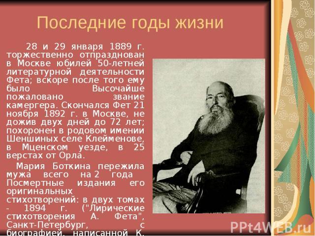 Последние годы жизни 28 и 29 января 1889 г. торжественно отпразднован в Москве юбилей 50-летней литературной деятельности Фета; вскоре после того ему было Высочайше пожаловано звание камергера. Скончался Фет 21 ноября 1892 г. в Москве, не дожив двух…