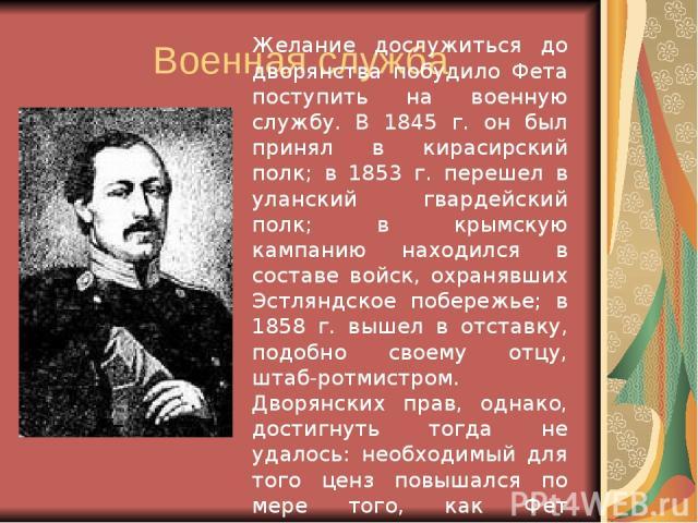 Военная служба Желание дослужиться до дворянства побудило Фета поступить на военную службу. В 1845 г. он был принял в кирасирский полк; в 1853 г. перешел в уланский гвардейский полк; в крымскую кампанию находился в составе войск, охранявших Эстляндс…