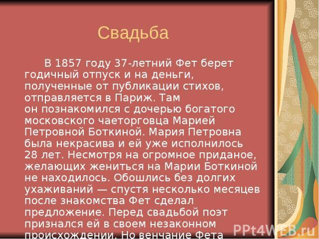 Свадьба В1857 году 37-летний Фет берет годичный отпуск ина деньги, полученные отпубликации стихов, отправляется вПариж. Там онпознакомился сдочерью богатого московского чаеторговца Марией Петровной Боткиной. Мария Петровна была некрасива ией…
