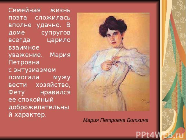 Мария Петровна Боткина Семейная жизнь поэта сложилась вполне удачно. В доме супругов всегда царило взаимное уважение. Мария Петровна сэнтузиазмом помогала мужу вести хозяйство, Фету нравился ееспокойный доброжелательный характер.