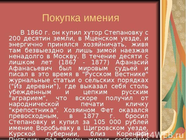 Покупка имения В 1860 г. он купил хутор Степановку с 200 десятин земли, в Мценском уезде, и энергично принялся хозяйничать, живя там безвыездно и лишь зимой наезжая ненадолго в Москву. В течение десяти с лишком лет (1867 - 1877) Афанасий Афанасьевич…