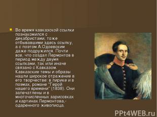 Во время кавказской ссылки познакомился с декабристами, тоже отбывавшими здесь с
