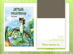 Викторина по сказке В.М. Гаршина «Лягушка-путешественница»  Подготовила: Бады С