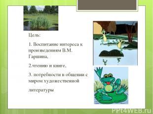 Цель: 1.Воспитание интереса к произведениям В.М. Гаршина, 2.чтению икниге, 3