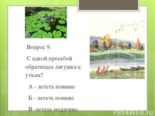 Вопрос 9. С какой просьбой обратилась лягушка к уткам? А - лететь повыше Б - лет