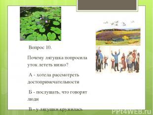 Вопрос 10. Почему лягушка попросила уток лететь низко? А - хотела рассмотреть до