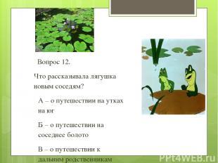 Вопрос 12. Что рассказывала лягушка новым соседям? А – о путешествии на утках на