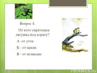 Вопрос 4. От кого спряталась лягушка под корягу? А -от уток Б - от цапли В - от