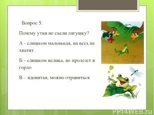 Вопрос 5. Почему утки не съели лягушку? А - слишком маленькая, на всех не хватит