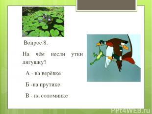 Вопрос 8. На чём несли утки лягушку? А - на верёвке Б -на прутике В - на соломин