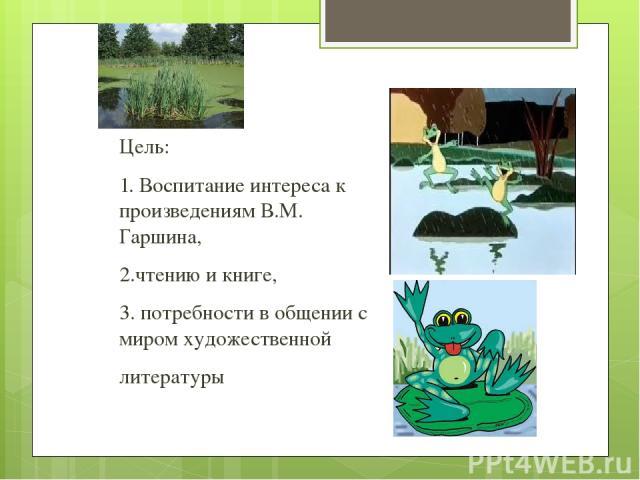 Цель: 1.Воспитание интереса к произведениям В.М. Гаршина, 2.чтению икниге, 3. потребности в общении с миром художественной литературы