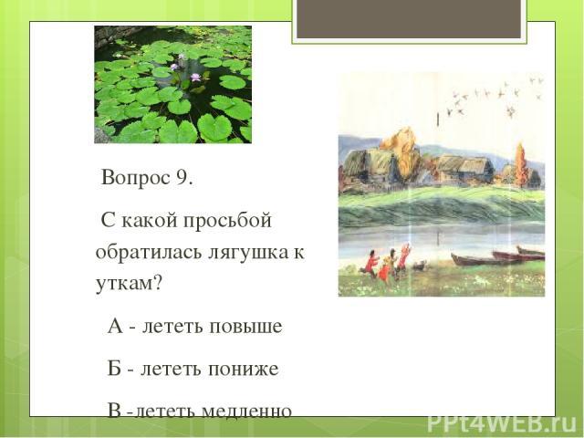 Вопрос 9. С какой просьбой обратилась лягушка к уткам? А - лететь повыше Б - лететь пониже В -лететь медленно