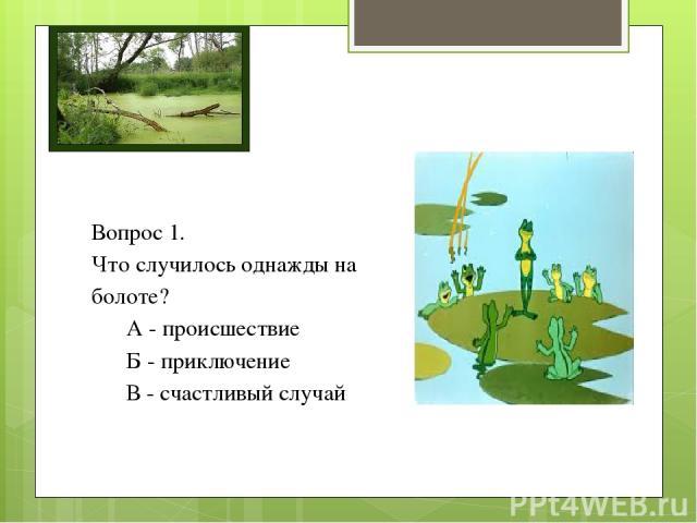 Вопрос 1. Что случилось однажды на болоте? А - происшествие Б - приключение В - счастливый случай