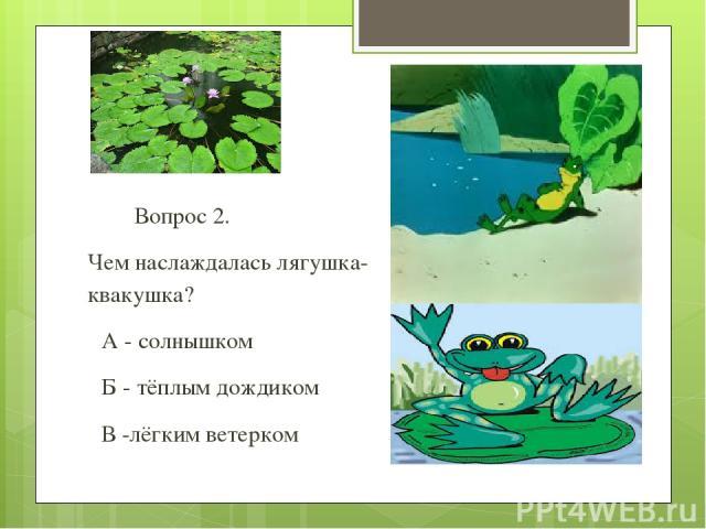 Вопрос 2. Чем наслаждалась лягушка-квакушка? А - солнышком Б - тёплым дождиком В -лёгким ветерком