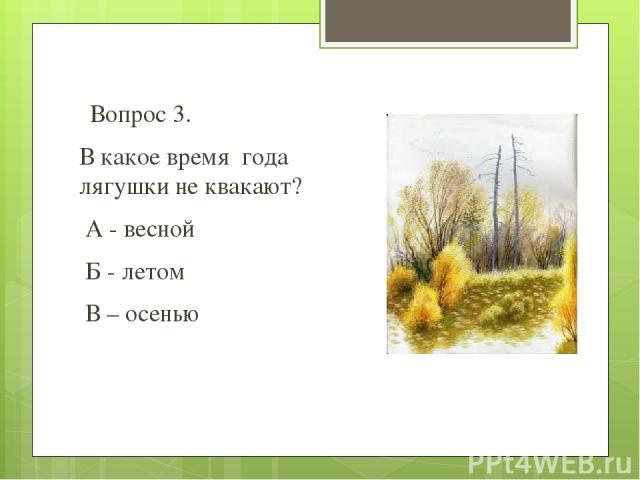 Вопрос 3. В какое время года лягушки не квакают? А - весной Б - летом В – осенью