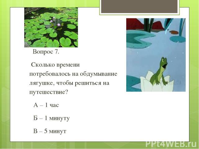 Вопрос 7. Сколько времени потребовалось на обдумывание лягушке, чтобы решиться на путешествие? А – 1 час Б – 1 минуту В – 5 минут