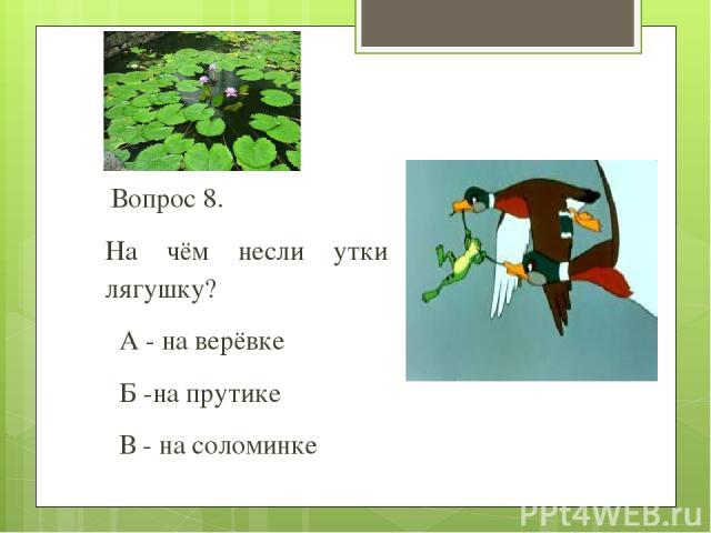 Вопрос 8. На чём несли утки лягушку? А - на верёвке Б -на прутике В - на соломинке