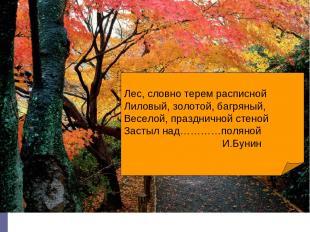 Лес, словно терем расписной Лиловый, золотой, багряный, Веселой, праздничной сте
