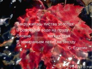 Закружилась листва золотая В розоватой воде на пруду, Словно ……….. легкая стая С