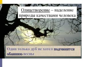 Олицетворение – наделение природы качествами человека Один только дуб не хотел п