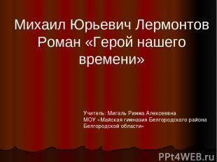 Михаил Юрьевич Лермонтов Роман «Герой нашего времени» Учитель: Мигаль Римма Алек