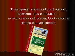 Тема урока: «Роман «Герой нашего времени» как социально – психологический роман.