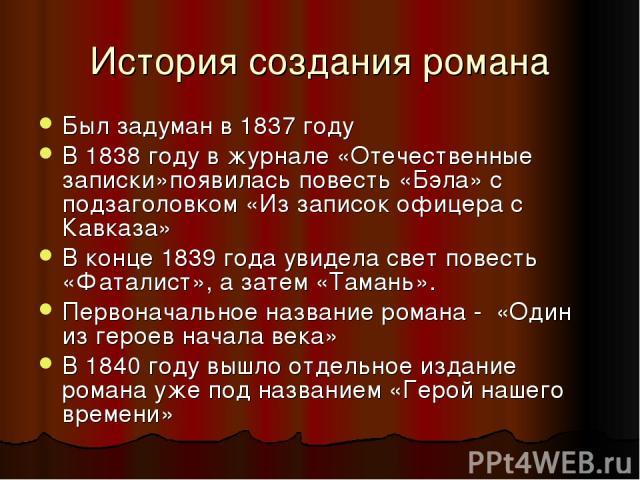 История создания романа Был задуман в 1837 году В 1838 году в журнале «Отечественные записки»появилась повесть «Бэла» с подзаголовком «Из записок офицера с Кавказа» В конце 1839 года увидела свет повесть «Фаталист», а затем «Тамань». Первоначальное …