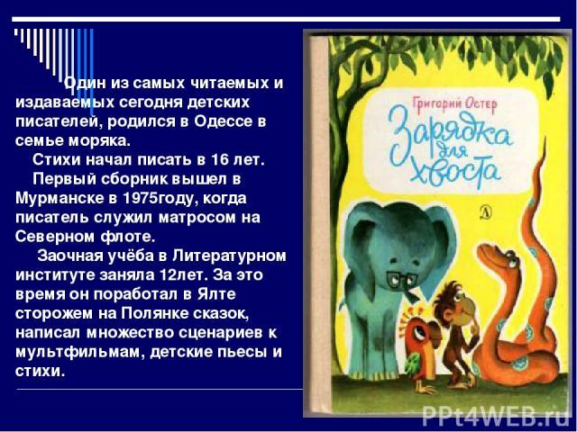 Один из самых читаемых и издаваемых сегодня детских писателей, родился в Одессе в семье моряка. Стихи начал писать в 16 лет. Первый сборник вышел в Мурманске в 1975году, когда писатель служил матросом на Северном флоте. Заочная учёба в Литературном …
